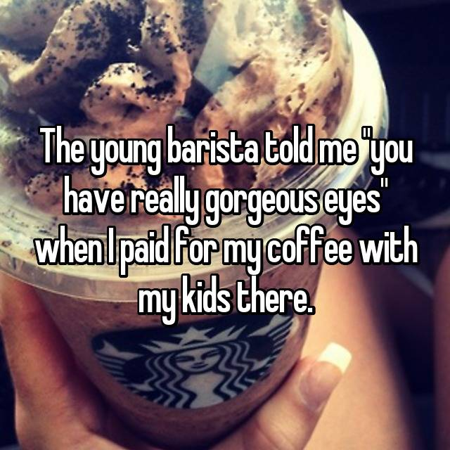 """The young barista told me """"you have really gorgeous eyes"""" when I paid for my coffee with my kids there."""