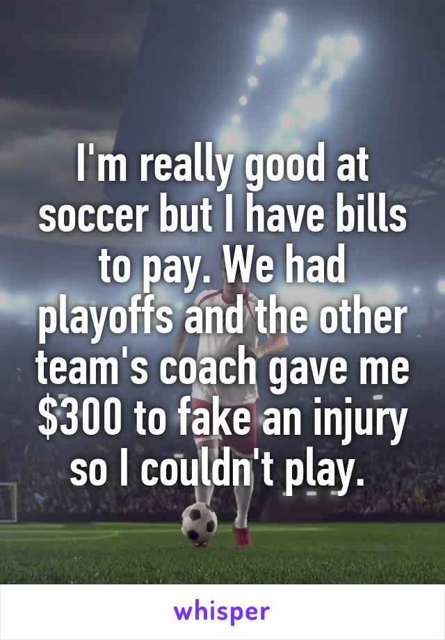 I'm really good at soccer but I have bills to pay. We had playoffs and the other team's coach gave me $300 to fake an injury so I couldn't play.