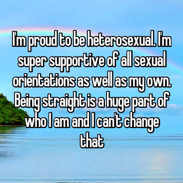 I'm proud to be heterosexual. I'm super supportive of all sexual orientations as well as my own. Being straight is a huge part of who I am and I can't change that