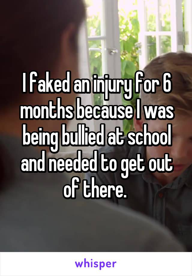 I faked an injury for 6 months because I was being bullied at school and needed to get out of there.