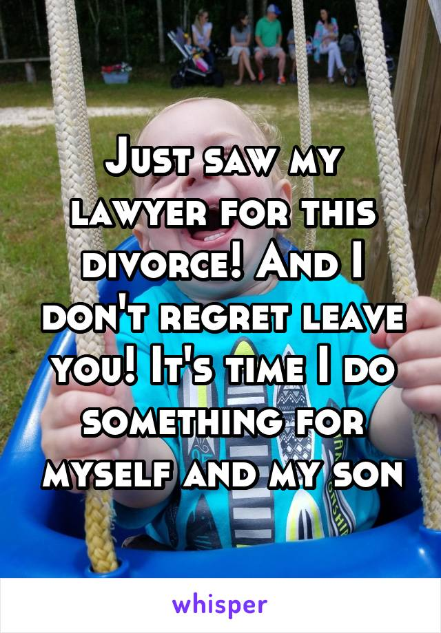 Just saw my lawyer for this divorce! And I don't regret