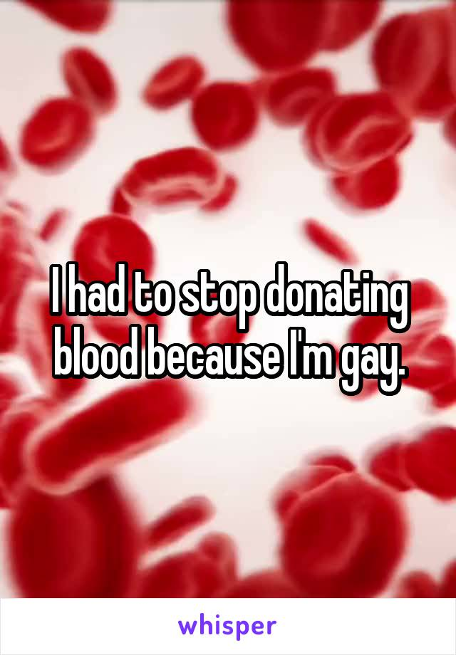 I had to stop donating blood because I'm gay.