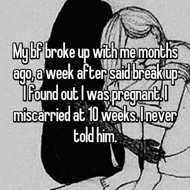 My bf broke up with me months ago, a week after said break up I found out I was pregnant. I miscarried at 10 weeks. I never told him.