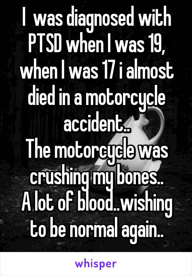 I  was diagnosed with PTSD when I was 19, when I was 17 i almost died in a motorcycle accident.. The motorcycle was crushing my bones.. A lot of blood..wishing to be normal again..