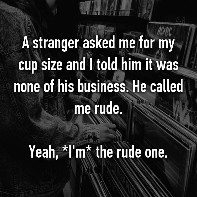 A stranger asked me for my cup size and I told him it was none of his business. He called me rude.  Yeah, *I'm* the rude one.