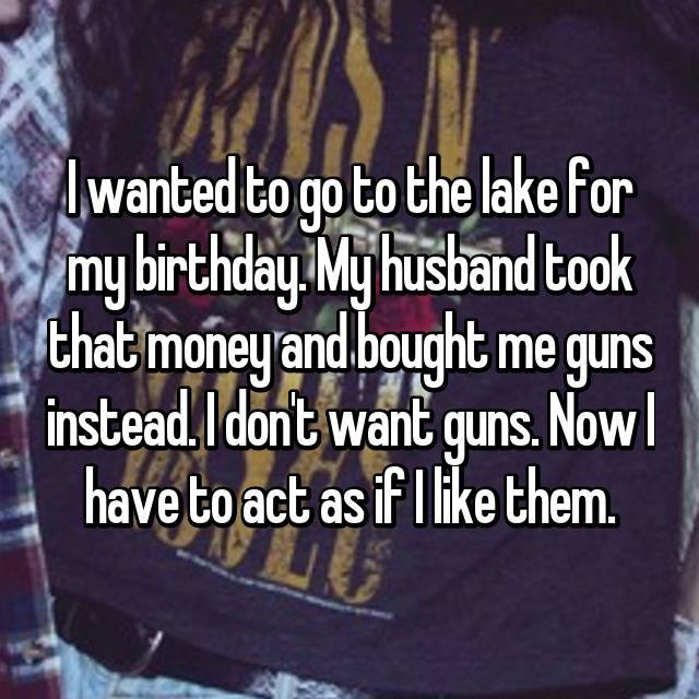 I wanted to go to the lake for my birthday. My husband took that money and bought me guns instead. I don't want guns. Now I have to act as if I like them.