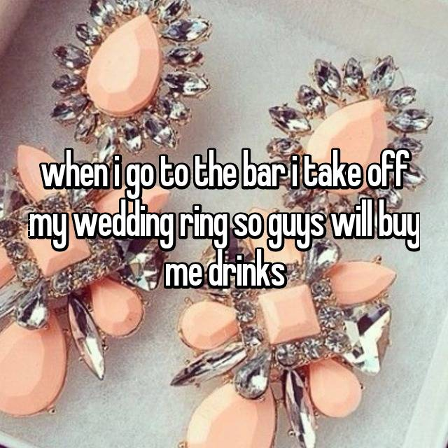 when i go to the bar i take off my wedding ring so guys will buy me drinks