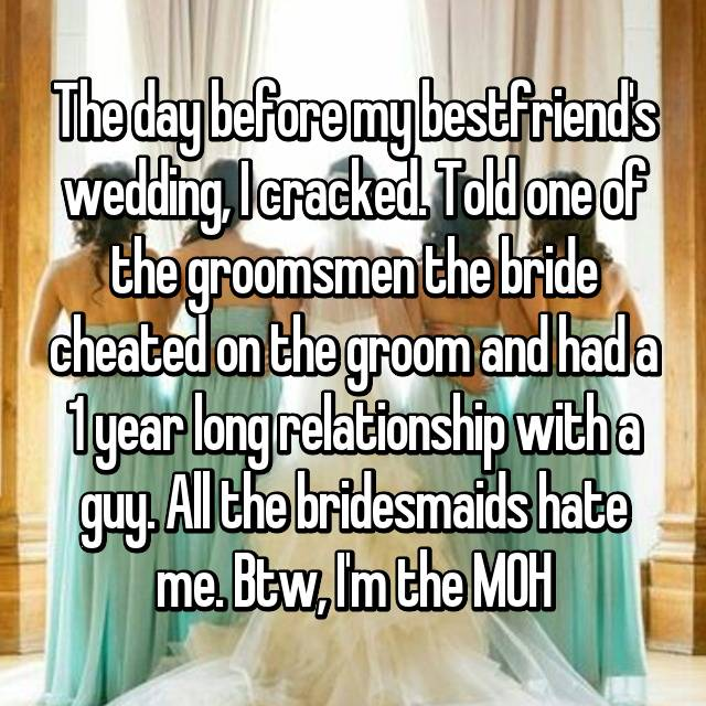 The day before my bestfriend's wedding, I cracked. Told one of the groomsmen the bride cheated on the groom and had a 1 year long relationship with a guy. All the bridesmaids hate me. Btw, I'm the MOH