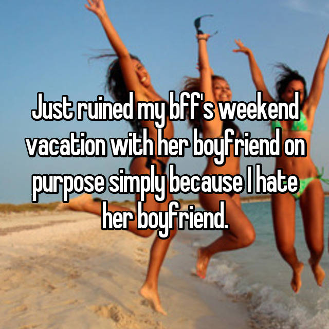Just ruined my bff's weekend vacation with her boyfriend on purpose simply because I hate her boyfriend.