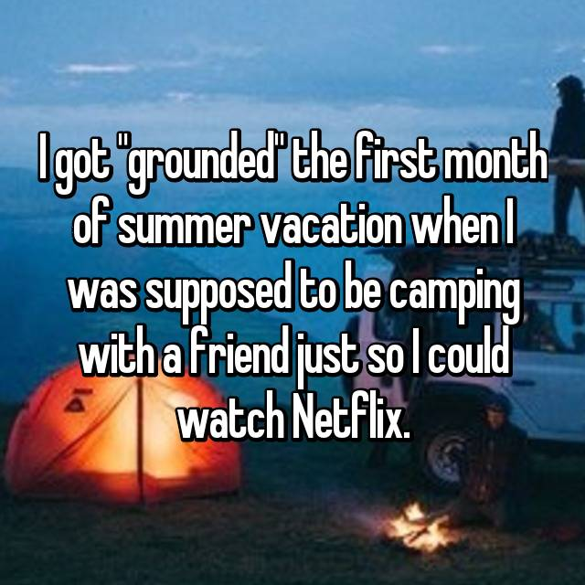 "I got ""grounded"" the first month of summer vacation when I was supposed to be camping with a friend just so I could watch Netflix."