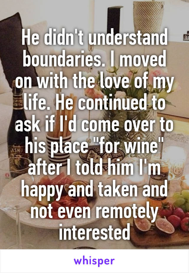 "He didn't understand boundaries. I moved on with the love of my life. He continued to ask if I'd come over to his place ""for wine"" after I told him I'm happy and taken and not even remotely interested"