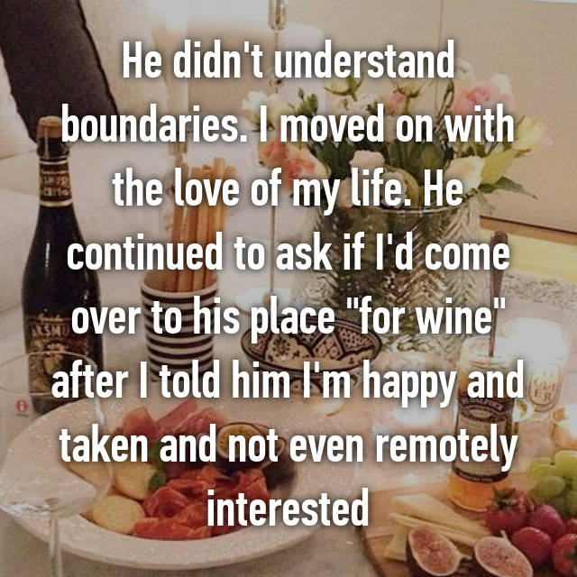 """He didn't understand boundaries. I moved on with the love of my life. He continued to ask if I'd come over to his place """"for wine"""" after I told him I'm happy and taken and not even remotely interested"""