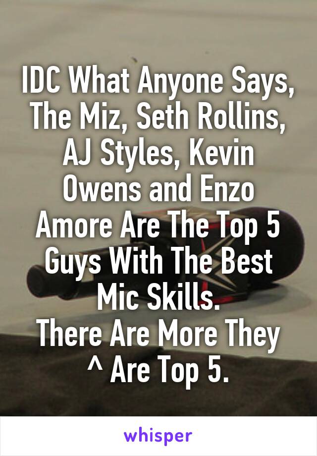 IDC What Anyone Says, The Miz, Seth Rollins, AJ Styles, Kevin Owens and Enzo Amore Are The Top 5 Guys With The Best Mic Skills. There Are More They ^ Are Top 5.