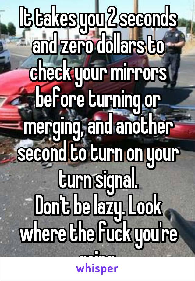 It takes you 2 seconds and zero dollars to check your mirrors before turning or merging, and another second to turn on your turn signal. Don't be lazy. Look where the fuck you're going.