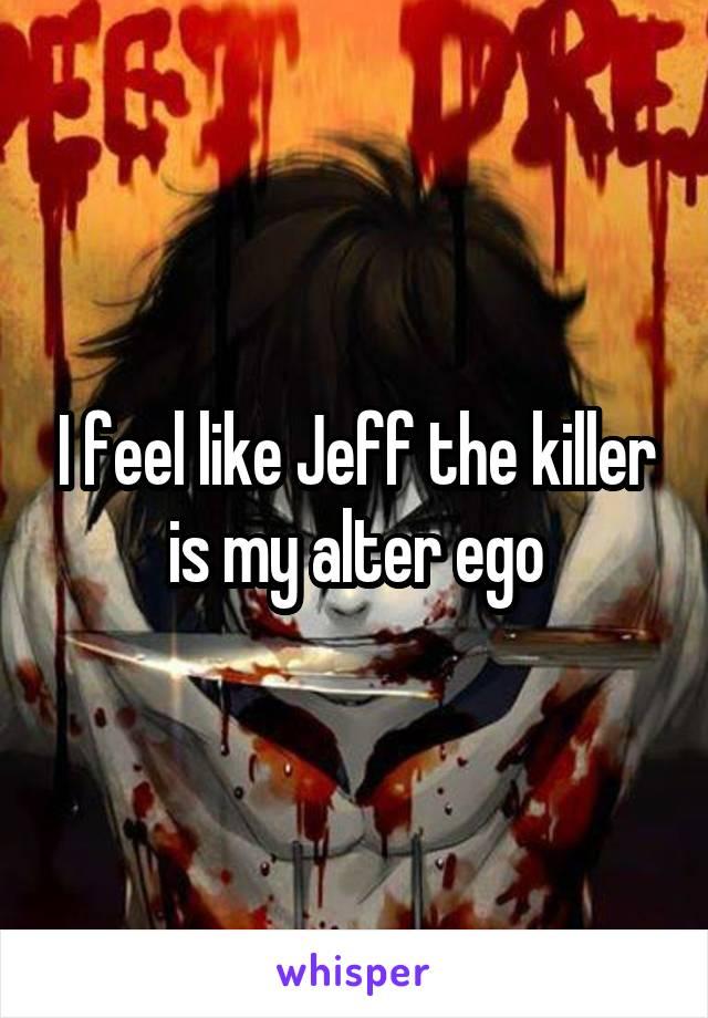 I feel like Jeff the killer is my alter ego