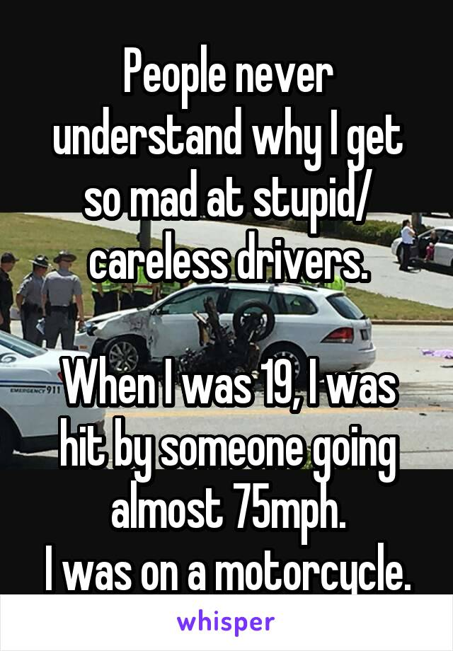 People never understand why I get so mad at stupid/ careless drivers.  When I was 19, I was hit by someone going almost 75mph. I was on a motorcycle.
