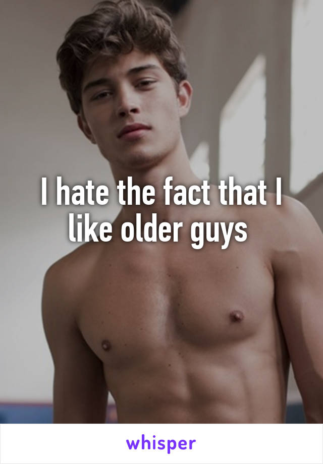 I hate the fact that I like older guys
