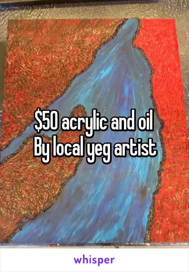 $50 acrylic and oil  By local yeg artist