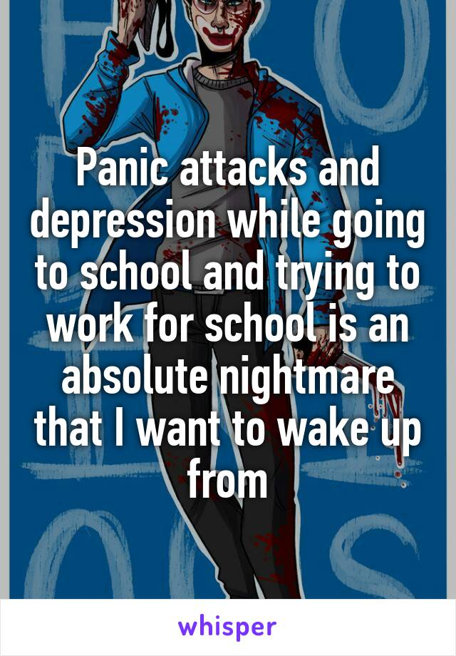 Panic attacks and depression while going to school and trying to work for school is an absolute nightmare that I want to wake up from
