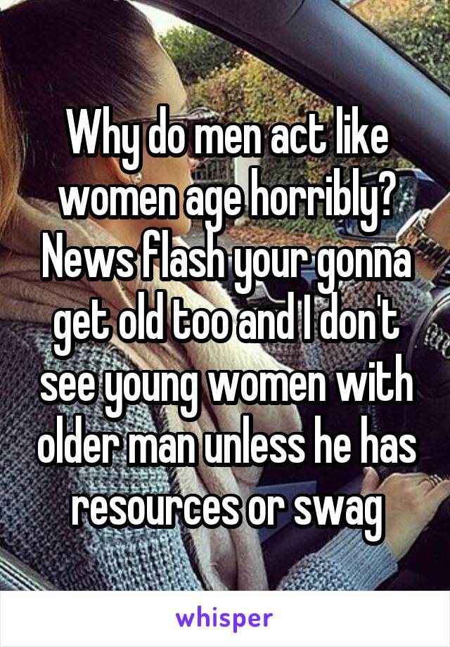 Why do men act like women age horribly? News flash your gonna get old too and I don't see young women with older man unless he has resources or swag