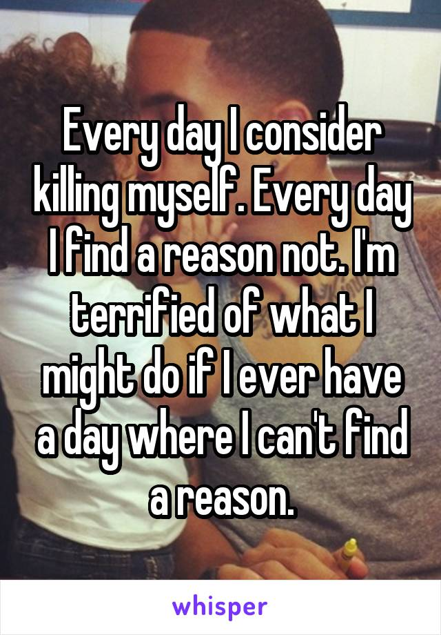 Every day I consider killing myself. Every day I find a reason not. I'm terrified of what I might do if I ever have a day where I can't find a reason.