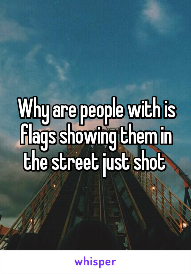 Why are people with is flags showing them in the street just shot