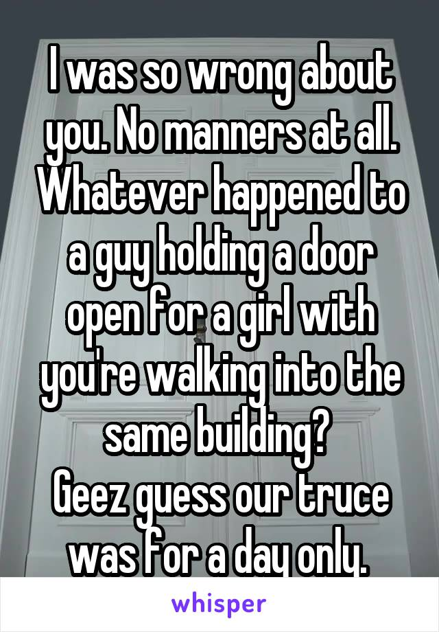 I was so wrong about you. No manners at all. Whatever happened to a guy holding a door open for a girl with you're walking into the same building?  Geez guess our truce was for a day only.