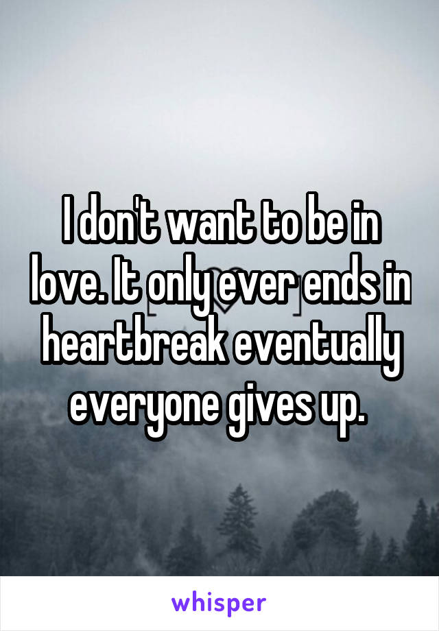 I don't want to be in love. It only ever ends in heartbreak eventually everyone gives up.