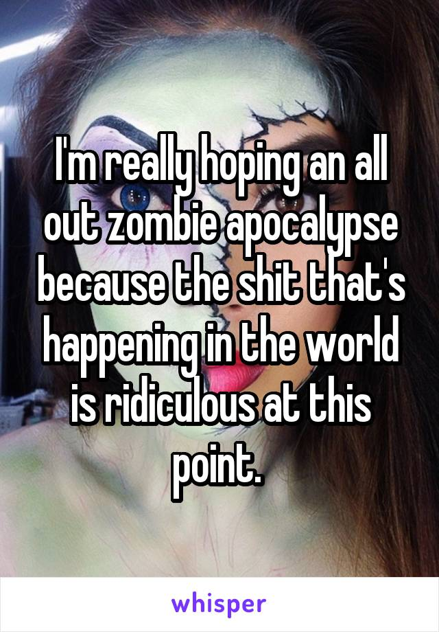 I'm really hoping an all out zombie apocalypse because the shit that's happening in the world is ridiculous at this point.