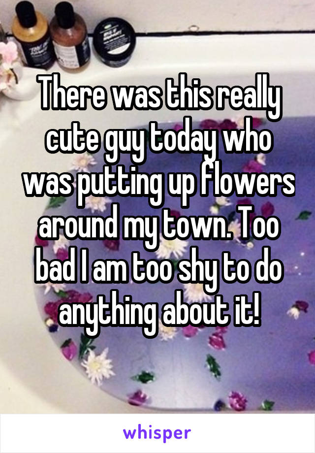 There was this really cute guy today who was putting up flowers around my town. Too bad I am too shy to do anything about it!
