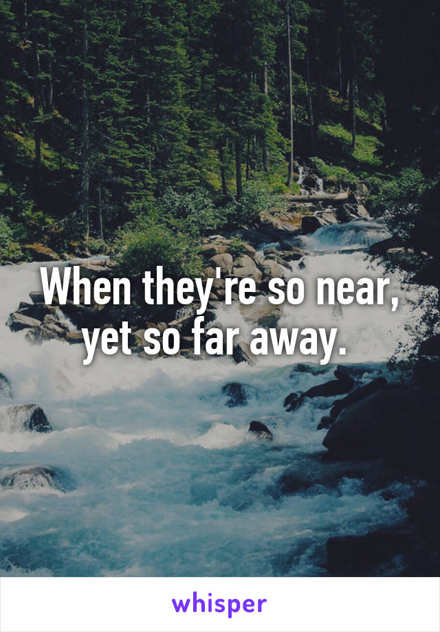 When they're so near, yet so far away.