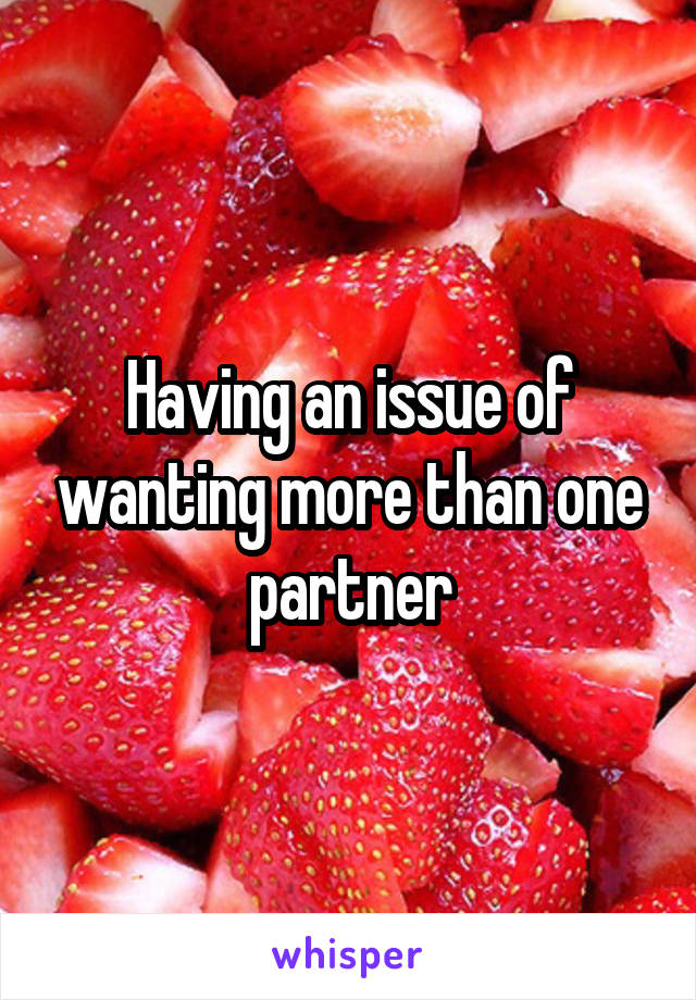 Having an issue of wanting more than one partner