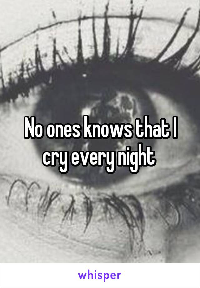No ones knows that I cry every night