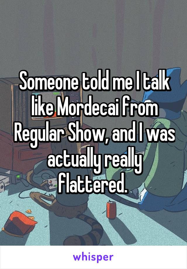 Someone told me I talk like Mordecai from Regular Show, and I was actually really flattered.