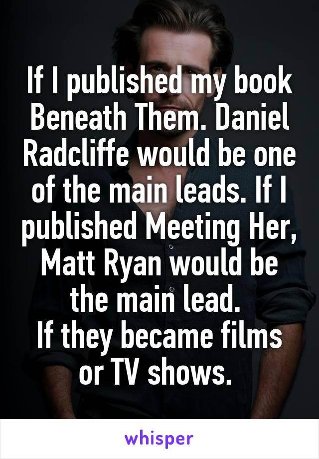 If I published my book Beneath Them. Daniel Radcliffe would be one of the main leads. If I published Meeting Her, Matt Ryan would be the main lead.  If they became films or TV shows.