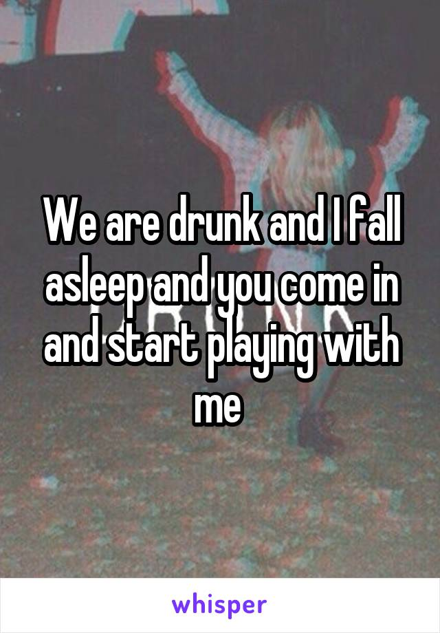 We are drunk and I fall asleep and you come in and start playing with me