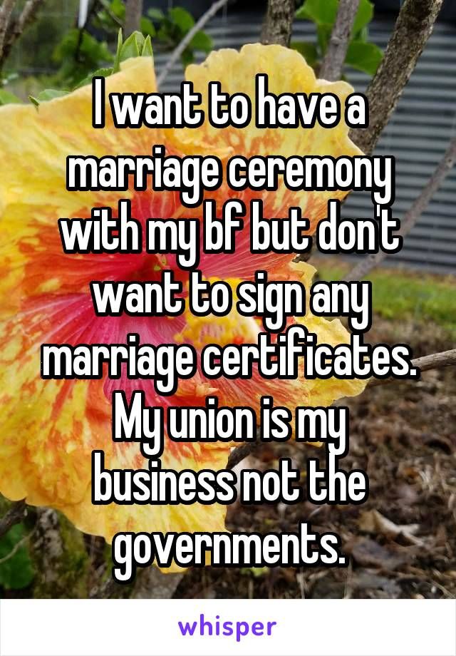 I want to have a marriage ceremony with my bf but don't want to sign any marriage certificates. My union is my business not the governments.