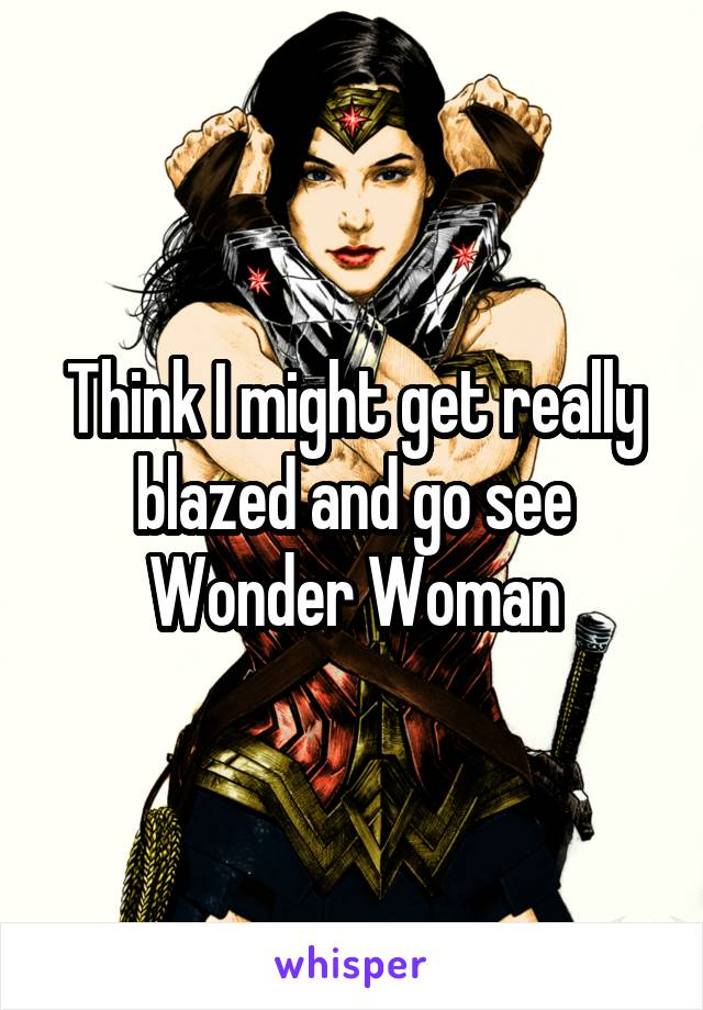 Think I might get really blazed and go see Wonder Woman