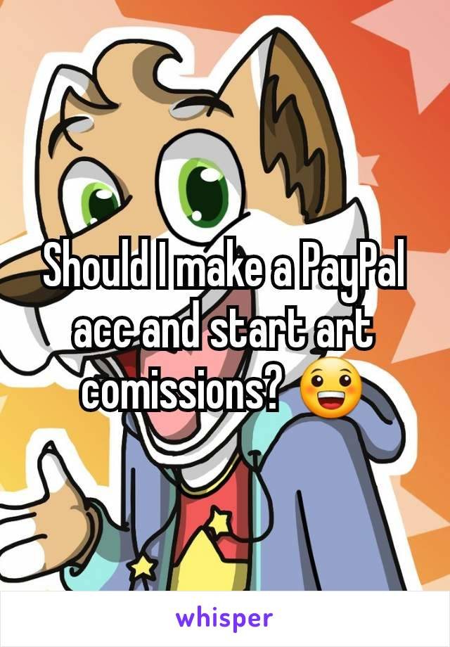 Should I make a PayPal acc and start art comissions? 😀