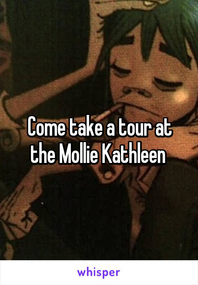 Come take a tour at the Mollie Kathleen