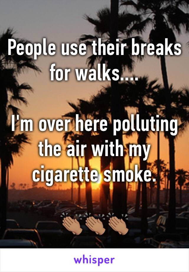 People use their breaks for walks....  I'm over here polluting the air with my cigarette smoke.  👏🏽👏🏽👏🏽