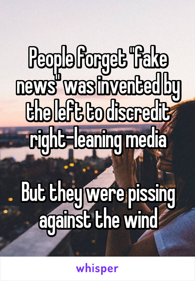 "People forget ""fake news"" was invented by the left to discredit right-leaning media  But they were pissing against the wind"