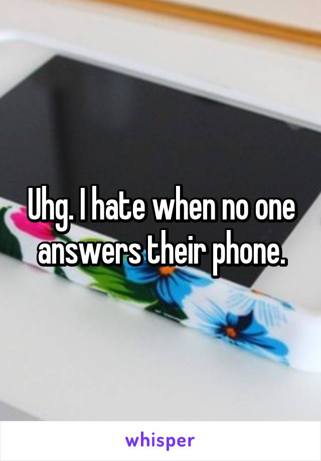 Uhg. I hate when no one answers their phone.