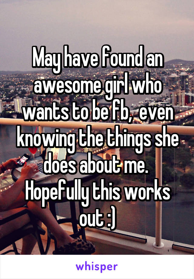 May have found an awesome girl who wants to be fb,  even knowing the things she does about me.  Hopefully this works out :)