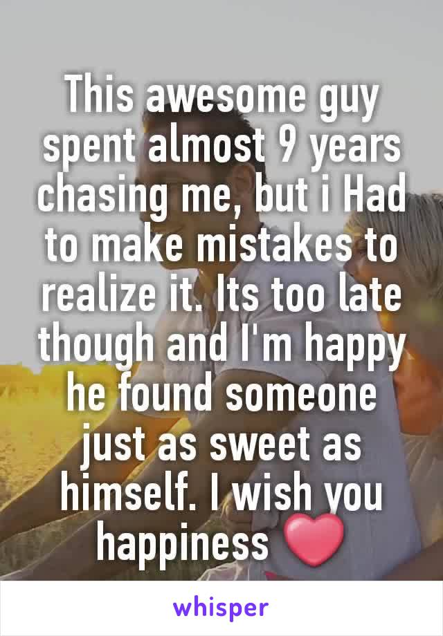 This awesome guy spent almost 9 years chasing me, but i Had to make mistakes to realize it. Its too late though and I'm happy he found someone just as sweet as himself. I wish you happiness ❤