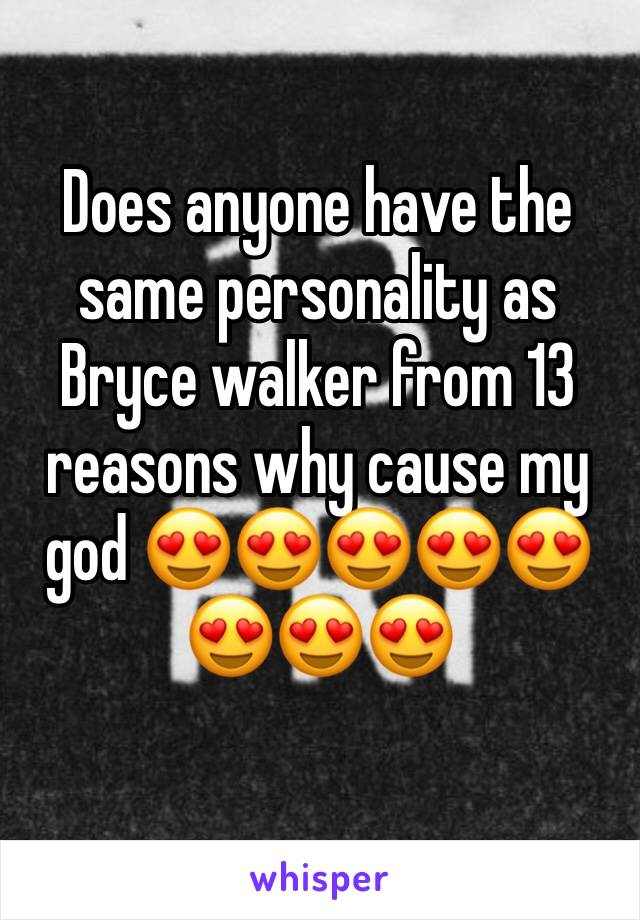 Does anyone have the same personality as Bryce walker from 13 reasons why cause my god 😍😍😍😍😍😍😍😍
