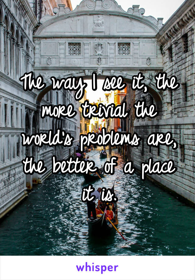 The way I see it, the more trivial the world's problems are, the better of a place it is.