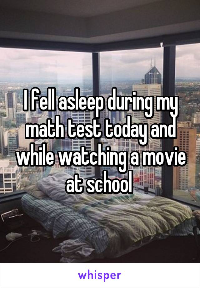 I fell asleep during my math test today and while watching a movie at school