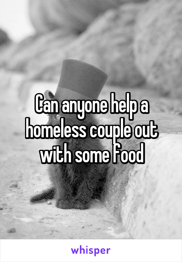 Can anyone help a homeless couple out with some food