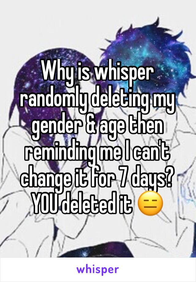 Why is whisper randomly deleting my gender & age then reminding me I can't change it for 7 days? YOU deleted it 😑